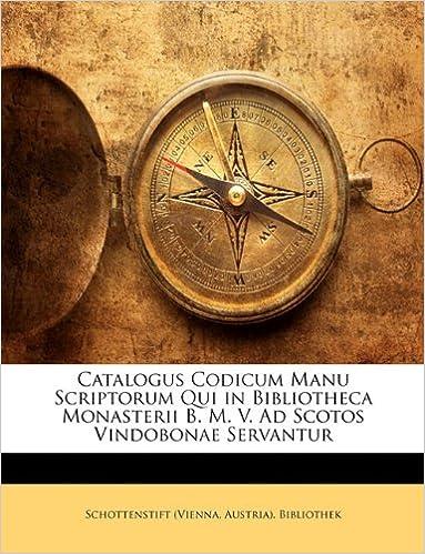 Catalogus Codicum Manu Scriptorum Qui in Bibliotheca Monasterii B. M. V. Ad Scotos Vindobonae Servantur
