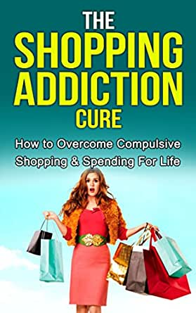 Shopping Addiction: The Ultimate Shopping Addiction Cure ...