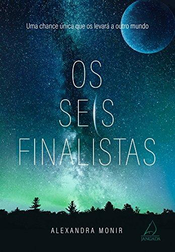 Os Seis Finalistas: Uma chance única que os levará a outro mundo por [Monir, Alexandra]