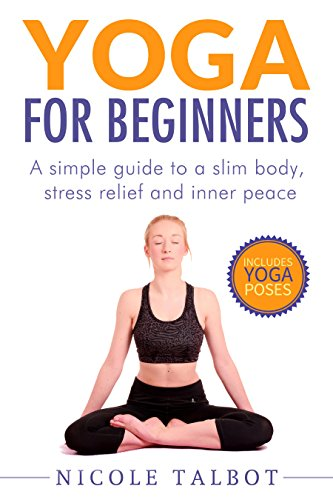 Yoga For Beginners: A Simple Guide To A Slim Body, Stress Relief And Inner Peace