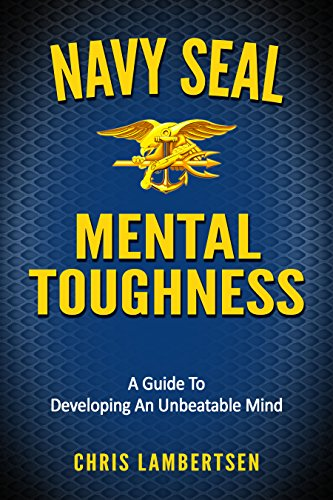 Navy SEAL Mental Toughness: A Guide To Developing An Unbeatable Mind by [Lambertsen, Chris]