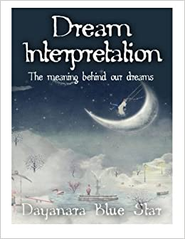 Dream interpretation the meaning behind our dreams dayanara blue dream interpretation the meaning behind our dreams dayanara blue star 9781508822912 amazon books fandeluxe Gallery