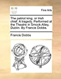The Patriot King; or Irish Chief a Tragedy Performed at the Theatre in Smock-Alley, Dublin by Francis Dobbs, Francis Dobbs, 1170155529
