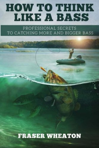How to think like a Bass: Professional Secrets to Catching More and Bigger Bass