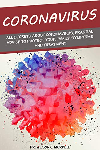 Coronavirus: All Secrets about Coronavirus, Practial Advice to Protect your Family, Symptoms and Treatment. by [Morrell, Dr. Wilson C.]