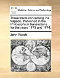 Three Tracts Concerning the Torpedo Published in the Philosophical Transactions for the Years 1773 And 1774, John Walsh, 1170694152