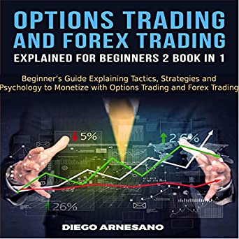 b0ab2cd81f95 Options Trading and Forex Trading, Explained for Beginners 2 Book in 1:  Beginner's Guide Explaining Tactics, Strategies and Psychology to Monetize  with ...