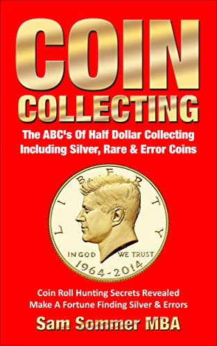 Coin Collecting The ABC's Of Half Dollar Collecting Including Silver, Rare & Error Coins: Coin Roll Hunting Secrets Revealed  Make A Fortune Finding Silver & Errors ()