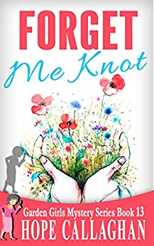 Forget Me Knot: A Garden Girls Cozy Mysteries Book (Garden Girls Christian Cozy Mystery Series 13) by [Callaghan, Hope]