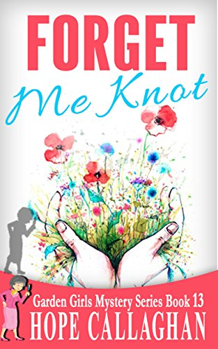 Forget Me Knot: A Garden Girls Cozy Mysteries Book (Garden Girls Christian Cozy Mystery Series 13) -