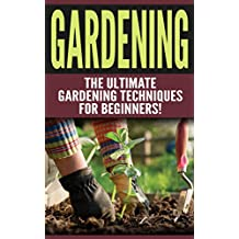 GARDENING: The Ultimate Gardening Techniques for Beginners! (2nd Edition): Gardening - Easy Tips and Tricks to Make Gardening Easier and More Productive