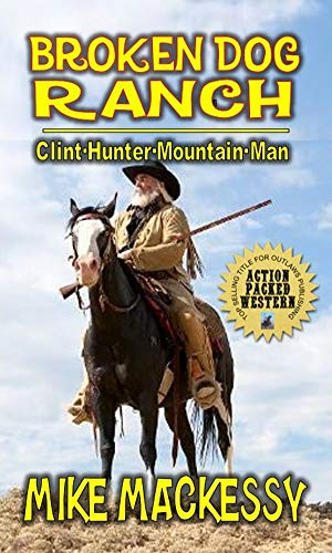 """Broken Dog Ranch: Clint Hunter Mountain Man: From The Author of """"Down From The Mountain: A Western Adventure"""" by [Mackessy, Mike]"""
