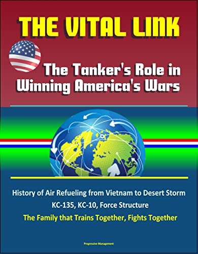 (The Vital Link: The Tanker's Role in Winning America's Wars: History of Air Refueling from Vietnam to Desert Storm, KC-135, KC-10, Force Structure, The Family that Trains Together, Fights Together)