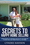Secrets to Happy Home Selling: Insider Secrets to easily selling your home for the best price and terms without all the stress