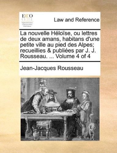 La nouvelle Héloïse, ou lettres de deux amans, habitans d'une petite ville au pied des Alpes; recueillies & publiées