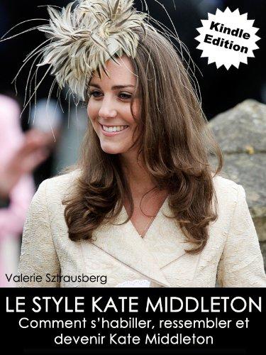 Le style Kate Middleton: Comment s'habiller, ressembler et devenir Kate Middleton (French Edition)