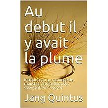 Au debut il y avait la plume: Introduction au montage de mouches artificielles pour débutants en 5 leçons (French Edition)