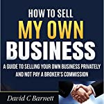 How to Sell My Own Business: A Guide to Selling Your Own Business Privately and Not Pay a Broker's Commission | David C Barnett