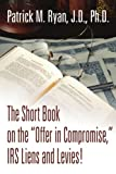 The Short Book on the Offer in Compromise, IRS Liens and Levies!, Patrick Ryan, 0595316832