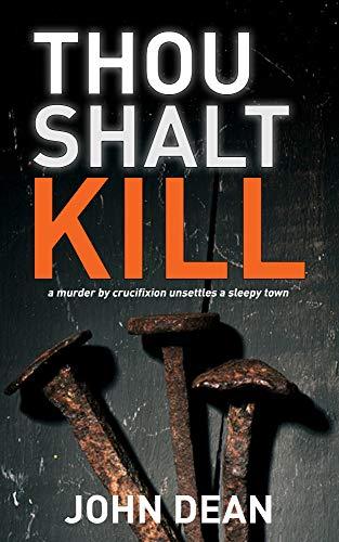 THOU SHALT KILL: a murder by crucifixion unsettles a sleepy town (Detective Chief Inspector Jack Harris Book 5) by [Dean, John]