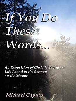 If You Do These Words...: An Exposition of Christ's Words of Life Found in the Sermon on the Mount by [Caputo, Michael]