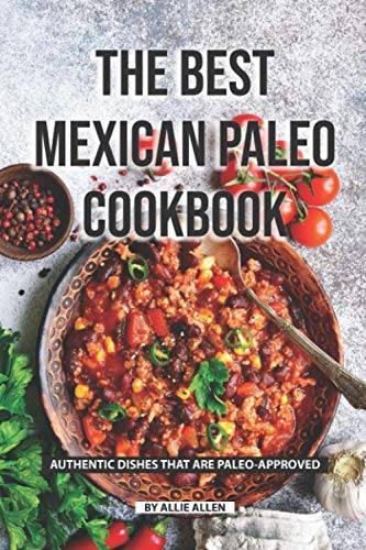 The Best Mexican Paleo Cookbook: Authentic Dishes That Are Paleo-Approved