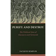 Purify and Destroy: The Political Uses of Massacre and Genocide (The CERI Series in Comparative Politics and International Studies)