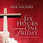 Six Hours One Friday: Living in the Power of the Cross   Max Lucado