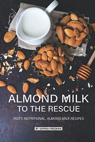 Almond Milk to the Rescue: Tasty, Nutritional, Almond Milk Recipes