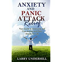 Anxiety and Panic Attack Relief: Your Guide to Overcome and Cure Anxiety and Panic Attacks for Life: anxiety symptoms, anxiety treatment, anxiety disorders, stress, panic attack, anxiety attack