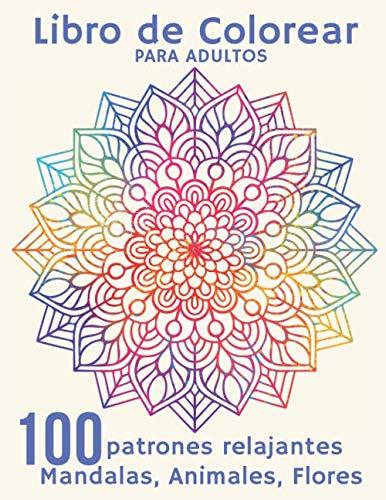 Libro de Colorear para Adultos - 100 Patrones Relajantes Mandalas, Animales, Flores: Cuaderno de Actividades para Adultos Anti Estrés - Para la relajación, la meditación y el alivio del estrés