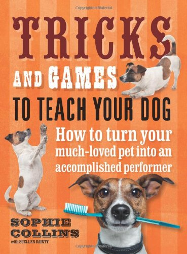 Tricks and Games to Teach Your Dog: How to Turn Your Much-Loved Pet into an Accomplished Performer