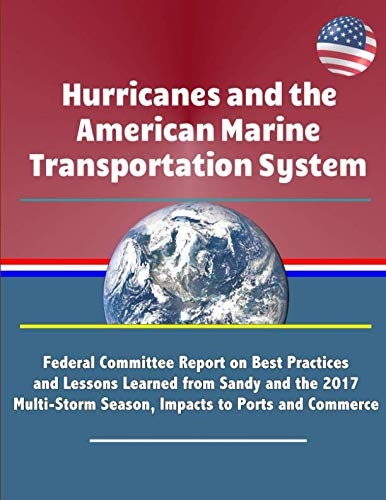 Hurricanes and the American Marine Transportation System: Federal Committee Report on Best Practices and Lessons Learned from Sandy and the 2017 Multi-Storm Season, Impacts to Ports and Commerce