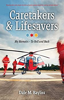Caretakers and Lifesavers: My Memoirs - To Hell and Back (Between Life & Death Book 2) by [Bayliss, Dale M.]