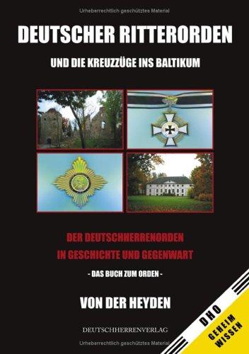 Deutscher Ritterorden und die Kreuzzüge ins Baltikum: Der Deutschherrenorden in Geschichte und Gegenwart