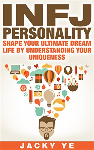 INFJ Personality: Shape Your Ultimate Dream Life By Understanding Your Uniqueness (Myers-Briggs, Strengths and weaknesses, Friends, Careers, Relationships)