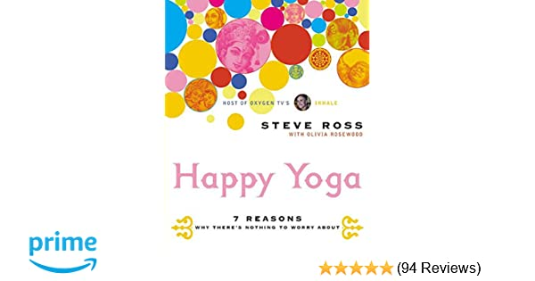 dc13680d3da4e Happy Yoga: 7 Reasons Why There's Nothing to Worry About: Steve Ross:  9780060533397: Amazon.com: Books
