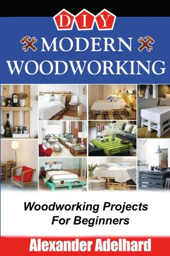DIY Modern Woodworking: Woodworking Projects For Beginners ...