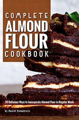 Complete Almond Flour Cookbook: 30 Delicious Ways to Incorporate Almond Flour in Regular Meals -