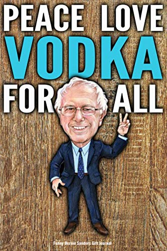 (Funny Bernie Sanders Gift Journal Peace Love Vodka For All: Humorous Vodka Gift Vote Bernie Sanders 2020 Gag Gift Political Election Better Than A Card 120 Pg Notebook 6x9)