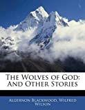 The Wolves of God, Algernon Blackwood and Wilfred Wilson, 1145007376
