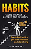 Habits: The Way to Succeed and be Happy Break Bad Habits, Get over Addiction and Start Living (Habits, be succesful, Break old habbits, Be happy)