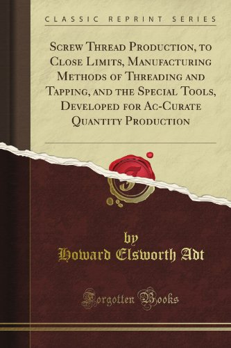 Screw Thread Production, to Close Limits, Manufacturing Methods of Threading and Tapping, and the Special Tools, Developed for Ac-Curate Quantity Production (Classic Reprint)