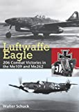 Luftwaffe Eagle: 206 Combat Victories in the Me 109 and Me 262