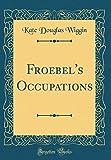 Froebel's Occupations (Classic Reprint)