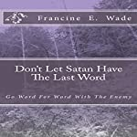 Don't Let Satan Have the Last Word: Go Word for Word with the Enemy | Francine E. Wade