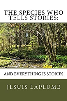 The Species Who Tells Stories:: And Everything Is Stories by [Laplume, Jesuis]