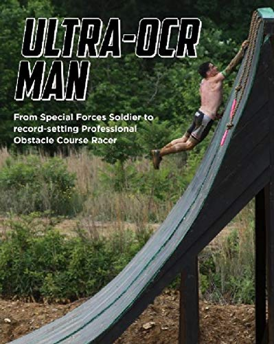 (Ultra-OCR Man: From Special Forces Soldier to Record Setting Professional Obstacle Course Racer )