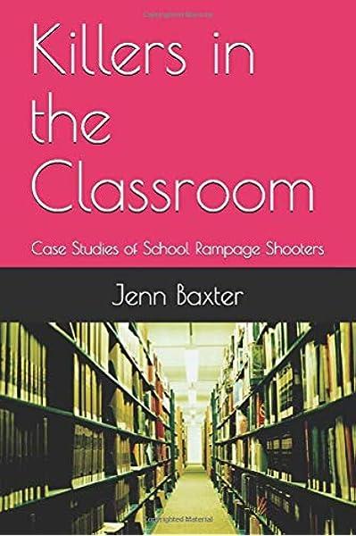 Killers In The Classroom Case Studies Of School Rampage Shooters Baxter Jenn 9781973215325 Amazon Com Books Mai 1998 vier menschen in springfield, unter anderem an der thurston high school, und verletzte 21 weitere. killers in the classroom case studies