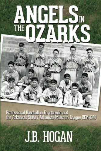 Angels in the Ozarks: Professional Baseball in Fayetteville and the Arkansas State / Arkansas-Missouri League 1934-1940 ()